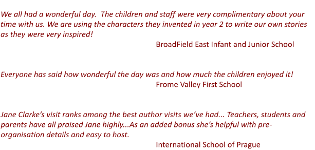 We all had a wonderful day.  The children and staff were very complimentary about your time with us. We are using the characters they invented in year 2 to write our own stories as they were very inspired!  BroadField East Infant and Junior School   Everyone has said how wonderful the day was and how much the children enjoyed it!  Frome Valley First School   Jane Clarke's visit ranks among the best author visits we've had... Teachers, students and parents have all praised Jane highly...As an added bonus she's helpful with pre-organisation details and easy to host.                                    					International School of Prague