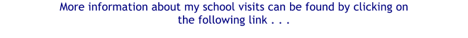 More information about my school visits can be found by clicking on  the following link . . .